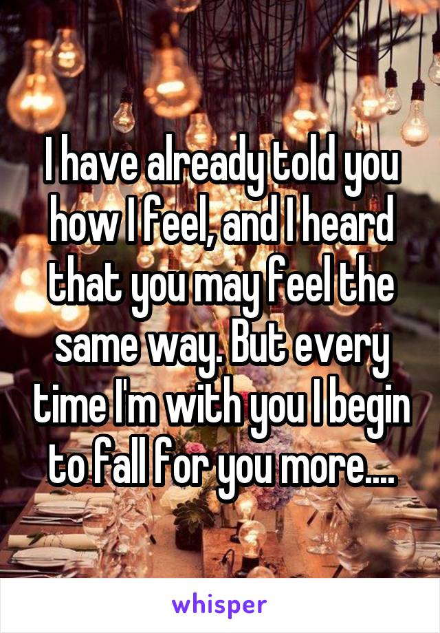 I have already told you how I feel, and I heard that you may feel the same way. But every time I'm with you I begin to fall for you more....