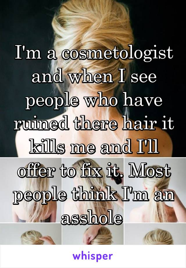 I'm a cosmetologist and when I see people who have ruined there hair it kills me and I'll offer to fix it. Most people think I'm an asshole