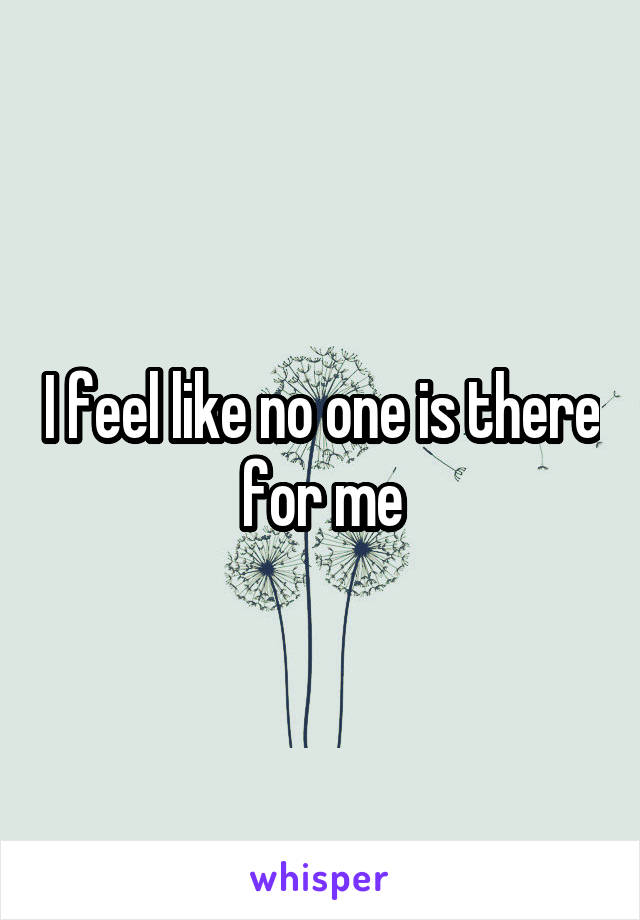 I feel like no one is there for me