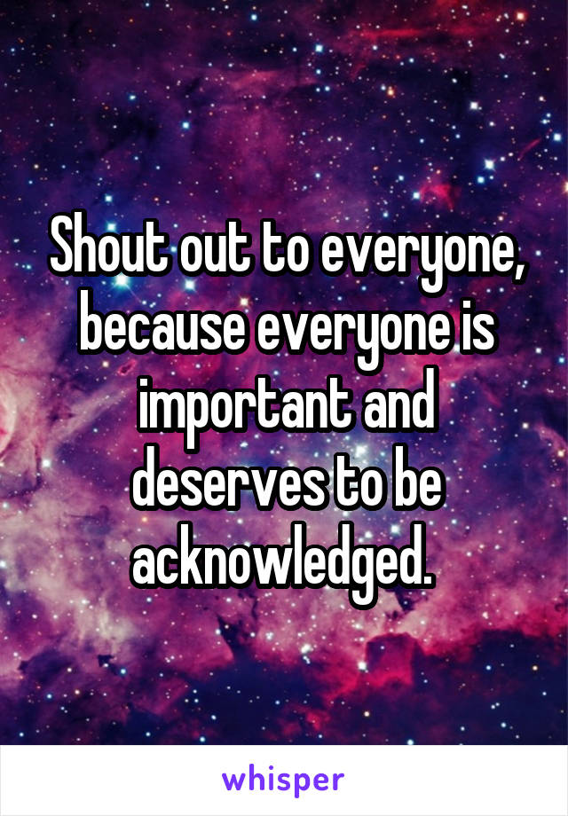 Shout out to everyone, because everyone is important and deserves to be acknowledged.