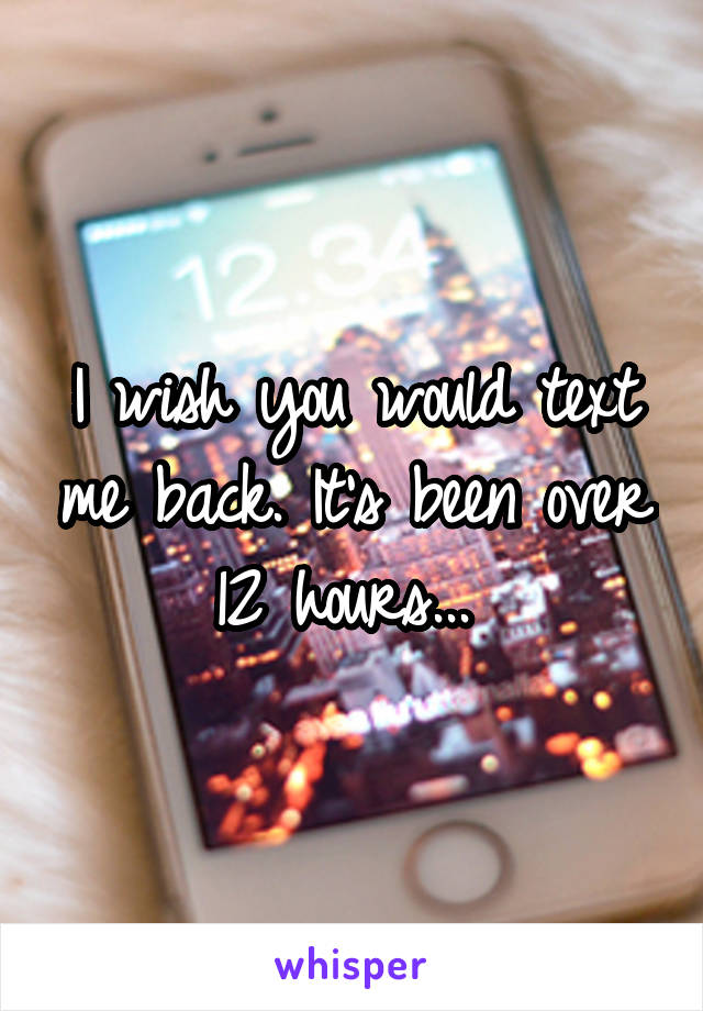 I wish you would text me back. It's been over 12 hours...