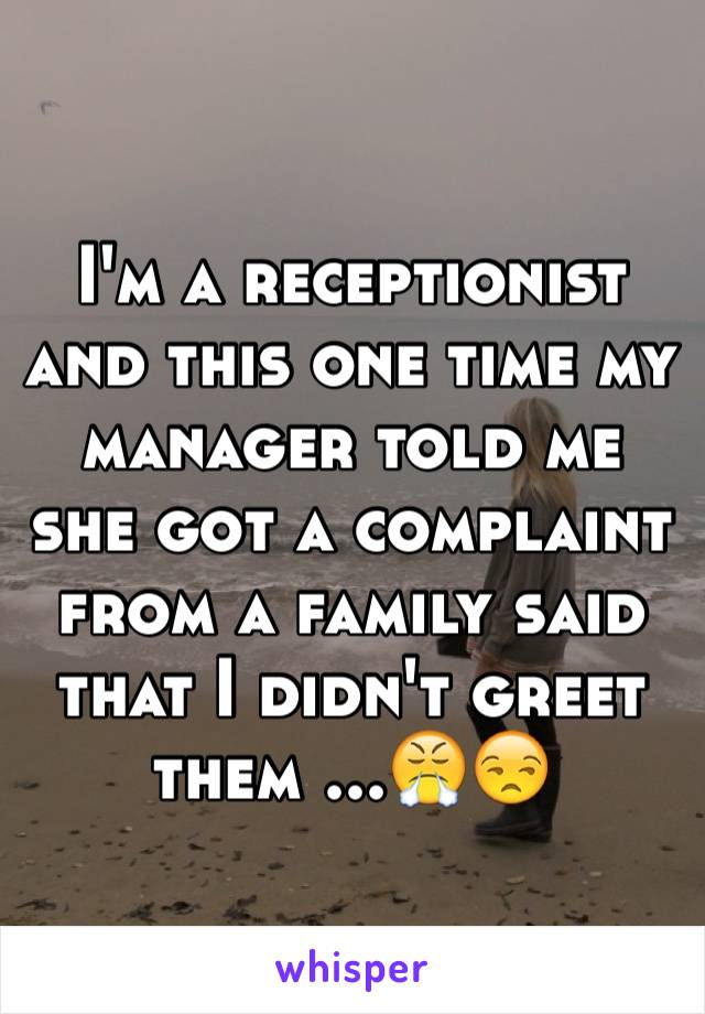 I'm a receptionist and this one time my manager told me she got a complaint from a family said that I didn't greet them ...😤😒