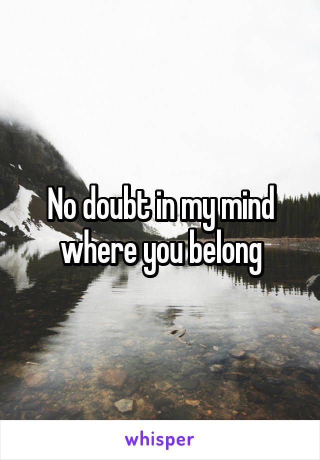 No doubt in my mind where you belong
