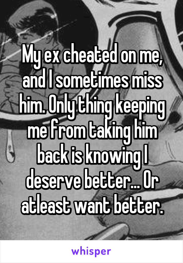 My ex cheated on me, and I sometimes miss him. Only thing keeping me from taking him back is knowing I deserve better... Or atleast want better.