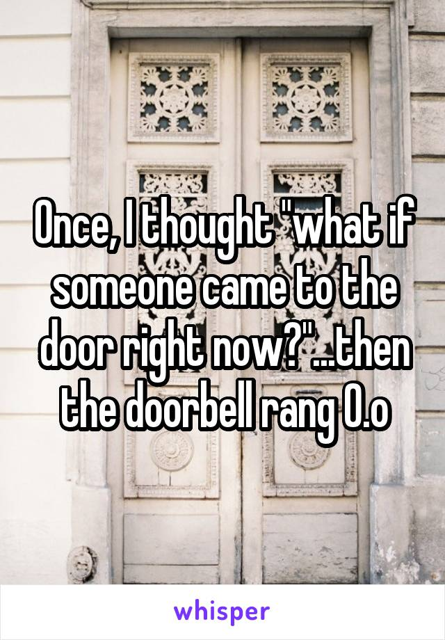 "Once, I thought ""what if someone came to the door right now?""...then the doorbell rang O.o"