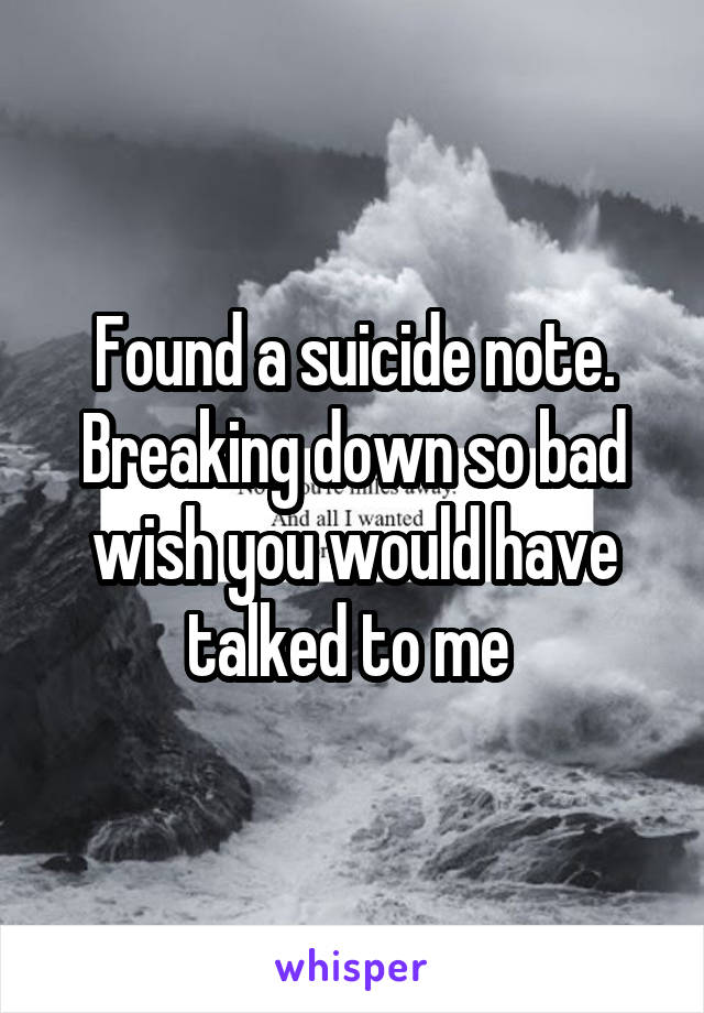 Found a suicide note. Breaking down so bad wish you would have talked to me
