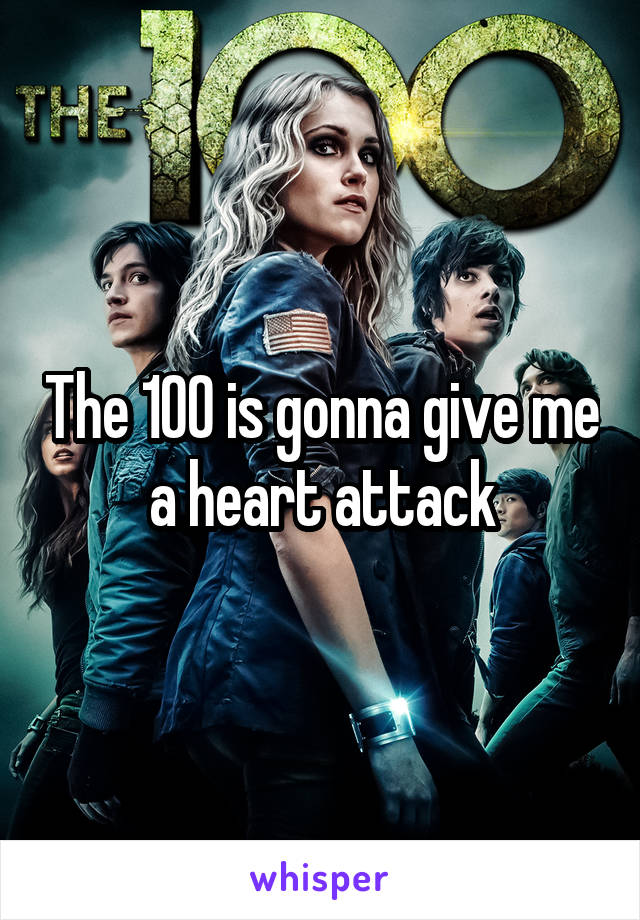 The 100 is gonna give me a heart attack