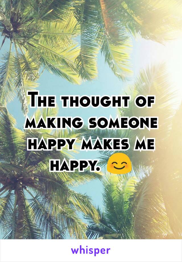 The thought of making someone happy makes me happy. 😊