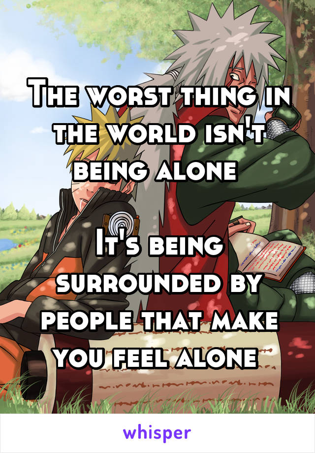 The worst thing in the world isn't being alone   It's being surrounded by people that make you feel alone