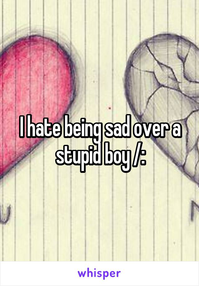 I hate being sad over a stupid boy /: