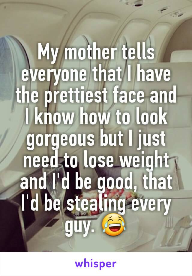 My mother tells everyone that I have the prettiest face and I know how to look gorgeous but I just need to lose weight and I'd be good, that I'd be stealing every guy. 😂