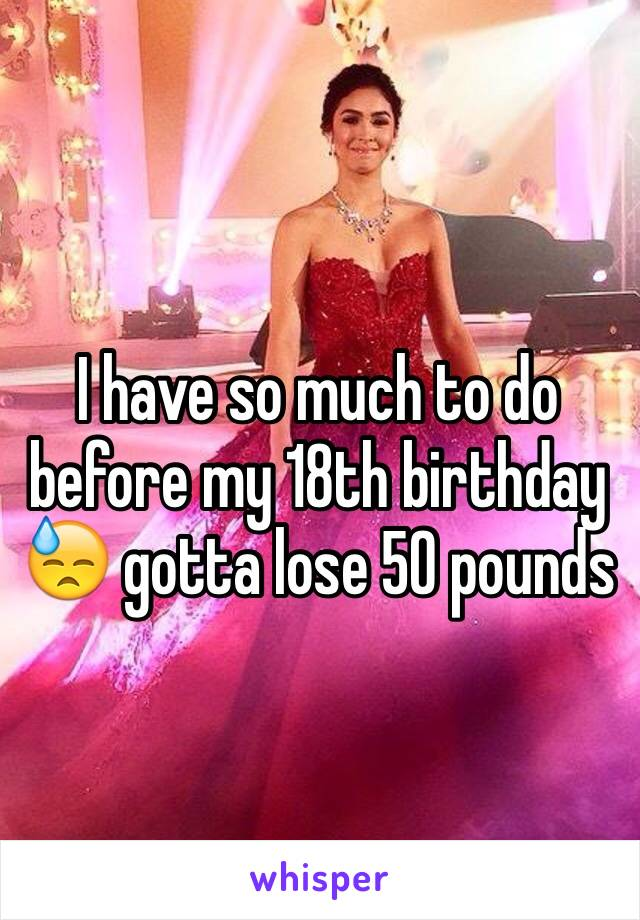 I have so much to do before my 18th birthday 😓 gotta lose 50 pounds