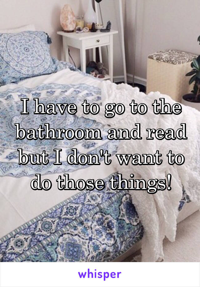I have to go to the bathroom and read but I don't want to do those things!