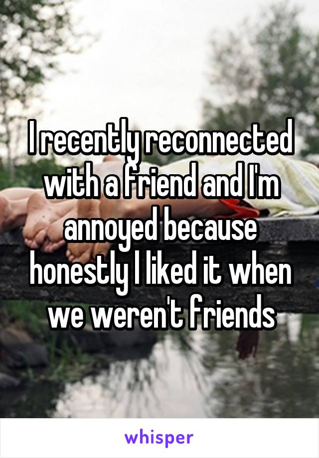 I recently reconnected with a friend and I'm annoyed because honestly l liked it when we weren't friends