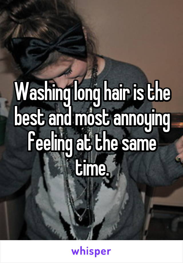 Washing long hair is the best and most annoying feeling at the same time.