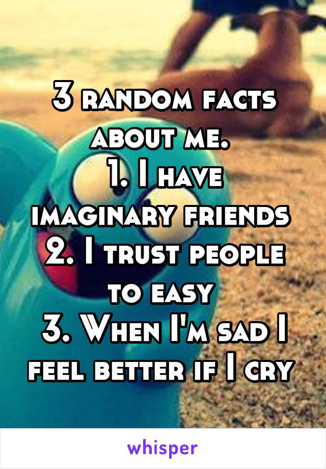 3 random facts about me.  1. I have imaginary friends  2. I trust people to easy  3. When I'm sad I feel better if I cry