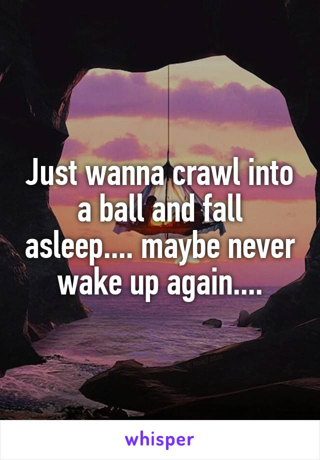 Just wanna crawl into a ball and fall asleep.... maybe never wake up again....