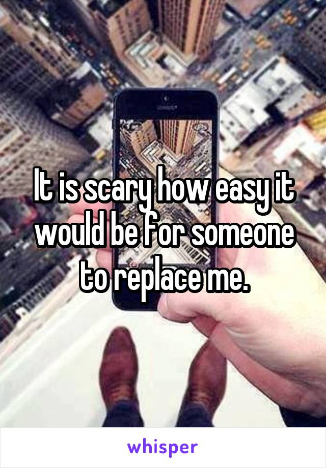 It is scary how easy it would be for someone to replace me.