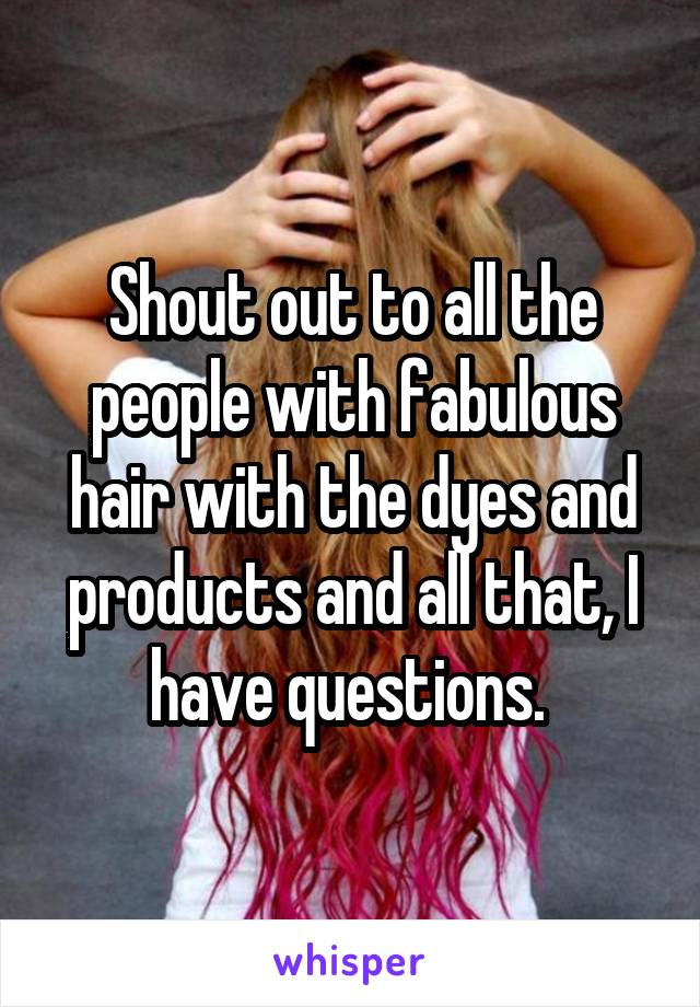 Shout out to all the people with fabulous hair with the dyes and products and all that, I have questions.
