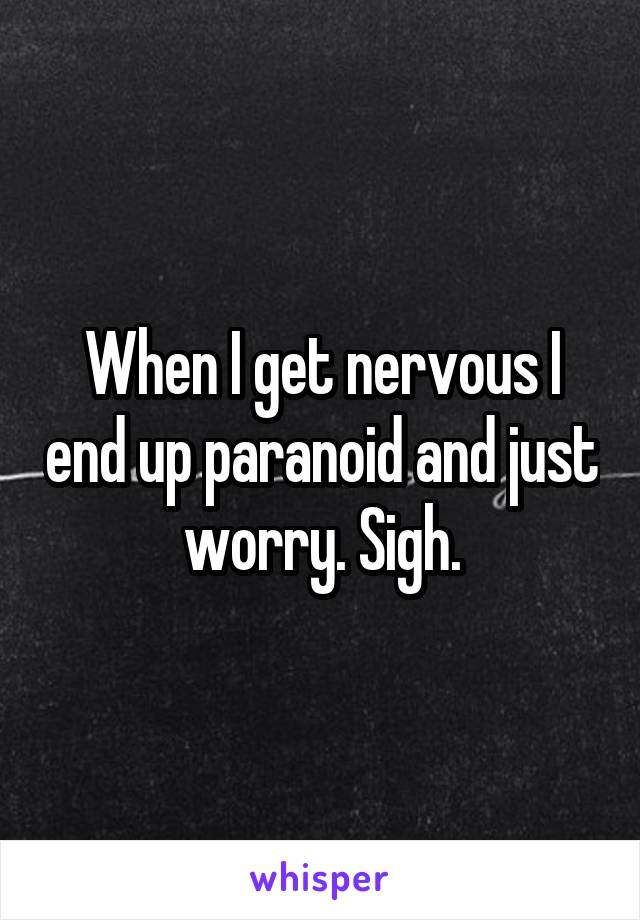 When I get nervous I end up paranoid and just worry. Sigh.