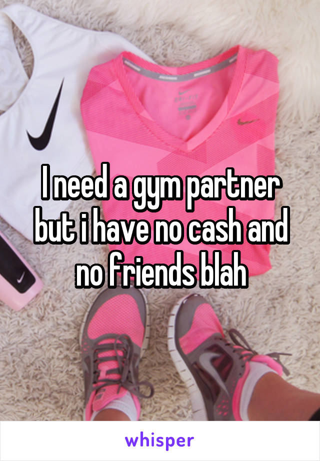 I need a gym partner but i have no cash and no friends blah