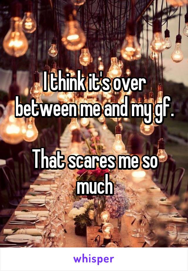 I think it's over between me and my gf.  That scares me so much