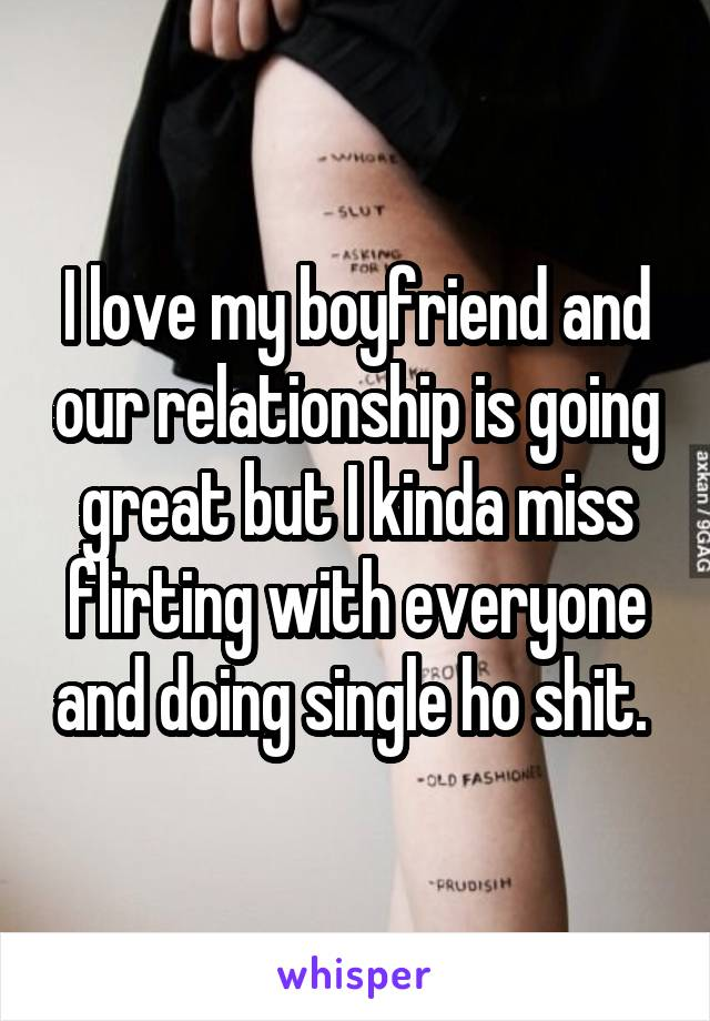 I love my boyfriend and our relationship is going great but I kinda miss flirting with everyone and doing single ho shit.