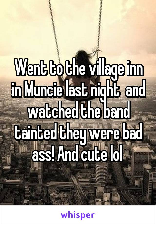 Went to the village inn in Muncie last night  and watched the band tainted they were bad ass! And cute lol