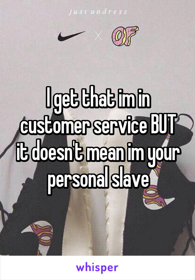 I get that im in customer service BUT it doesn't mean im your personal slave