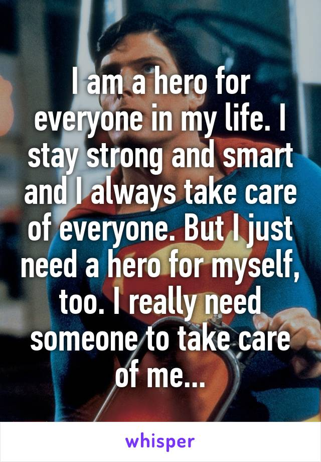 I am a hero for everyone in my life. I stay strong and smart and I always take care of everyone. But I just need a hero for myself, too. I really need someone to take care of me...
