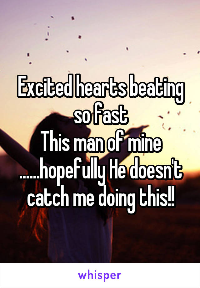 Excited hearts beating so fast This man of mine ......hopefully He doesn't catch me doing this!!