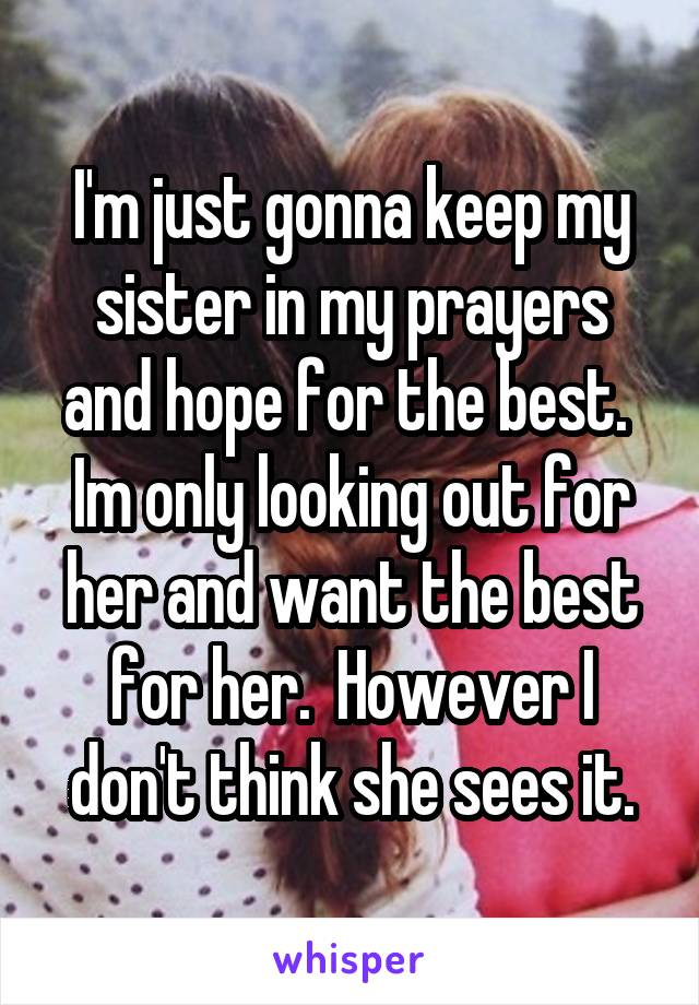 I'm just gonna keep my sister in my prayers and hope for the best.  Im only looking out for her and want the best for her.  However I don't think she sees it.