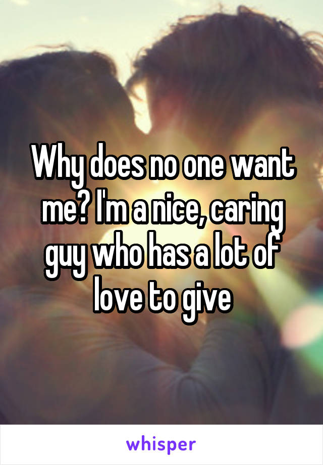 Why does no one want me? I'm a nice, caring guy who has a lot of love to give