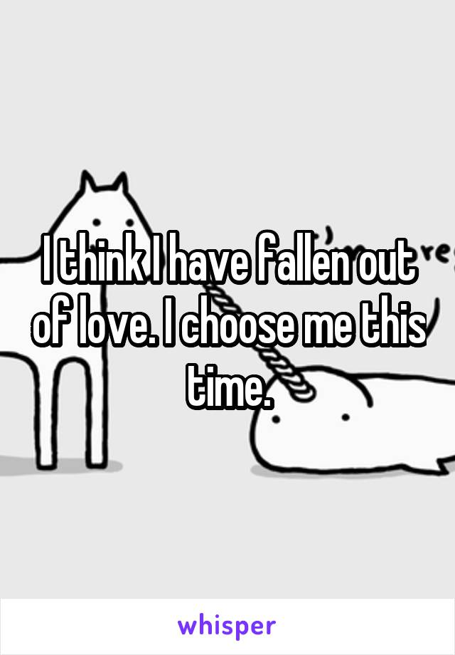 I think I have fallen out of love. I choose me this time.