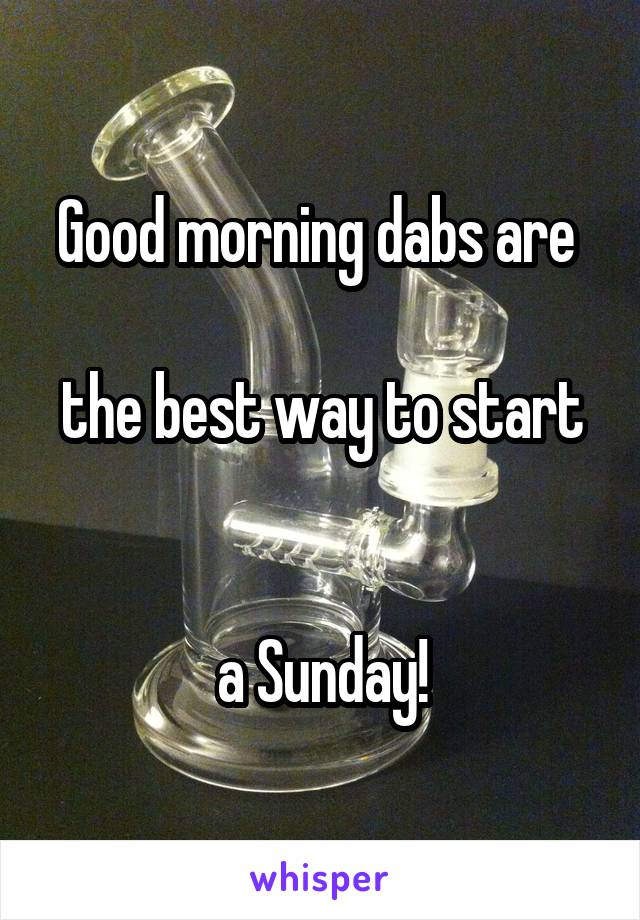 Good morning dabs are   the best way to start   a Sunday!