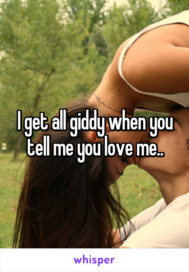 I get all giddy when you tell me you love me..
