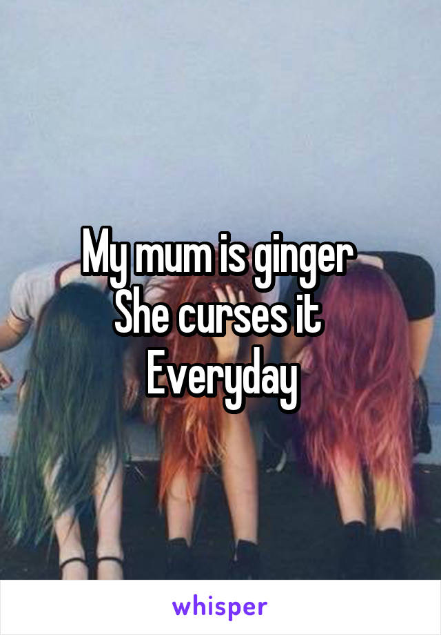 My mum is ginger  She curses it  Everyday