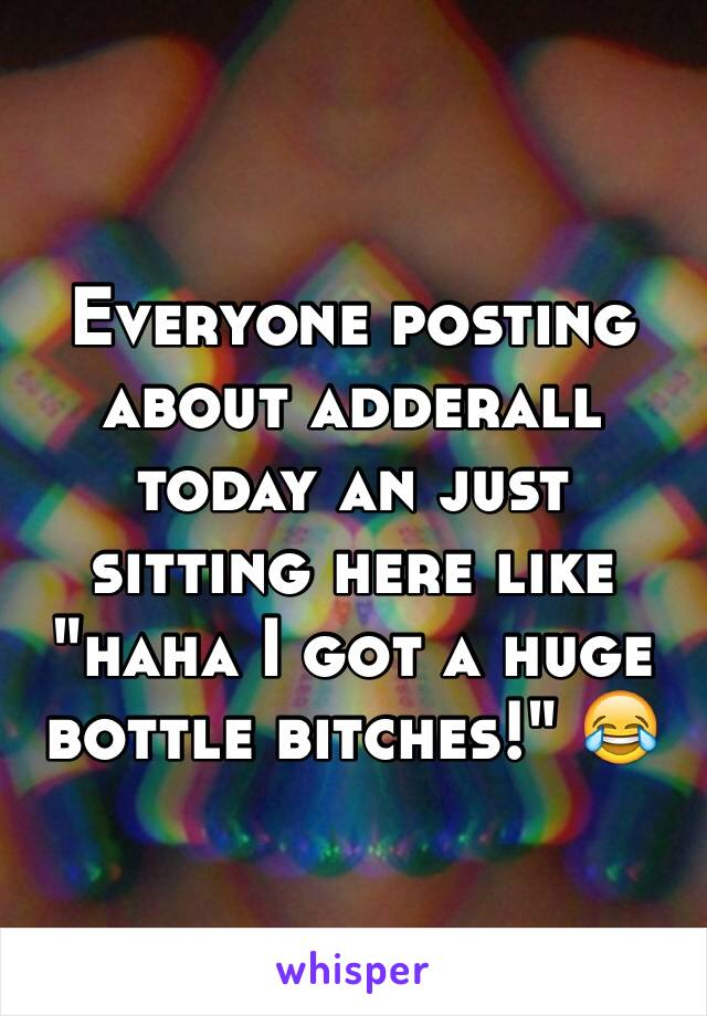 "Everyone posting about adderall today an just sitting here like ""haha I got a huge bottle bitches!"" 😂"