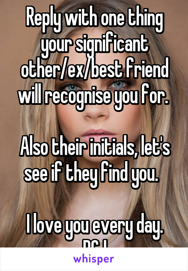 Reply with one thing your significant other/ex/best friend will recognise you for.   Also their initials, let's see if they find you.    I love you every day. DCJ
