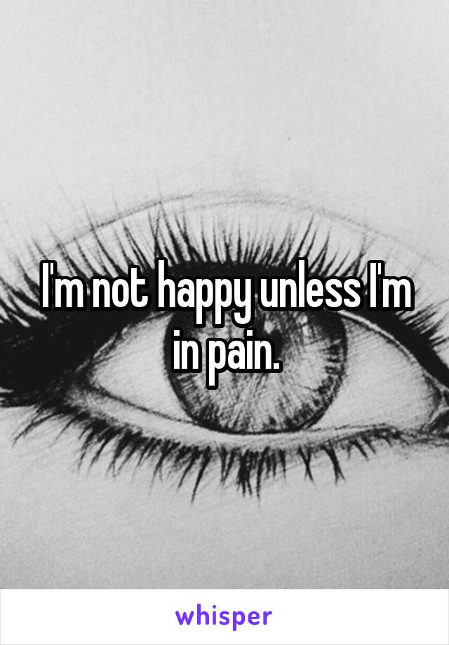 I'm not happy unless I'm in pain.