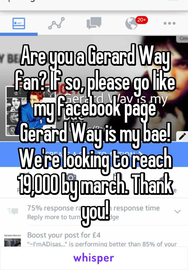 Are you a Gerard Way fan? If so, please go like my facebook page Gerard Way is my bae! We're looking to reach 19,000 by march. Thank you!