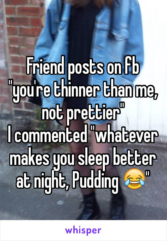 "Friend posts on fb ""you're thinner than me, not prettier"" I commented ""whatever makes you sleep better at night, Pudding 😂"""