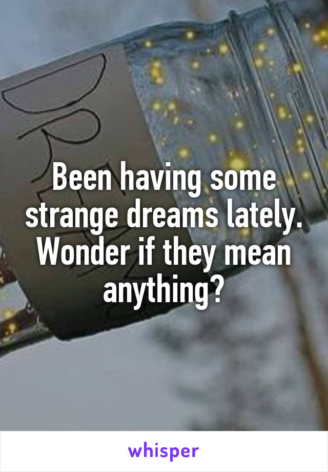 Been having some strange dreams lately. Wonder if they mean anything?