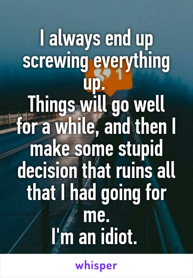 I always end up screwing everything up.  Things will go well for a while, and then I make some stupid decision that ruins all that I had going for me. I'm an idiot.