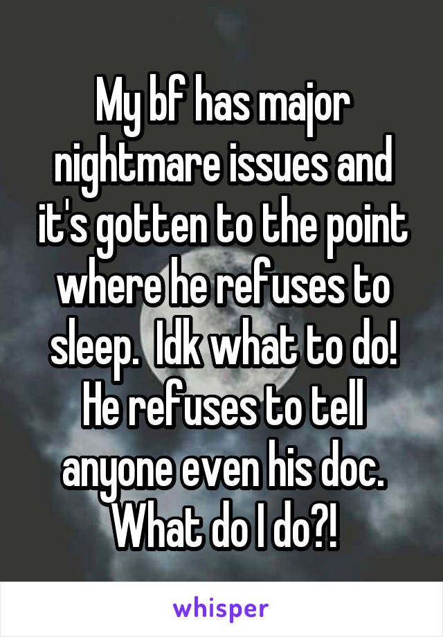 My bf has major nightmare issues and it's gotten to the point where he refuses to sleep.  Idk what to do! He refuses to tell anyone even his doc. What do I do?!