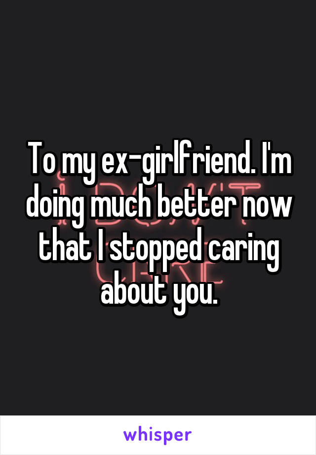 To my ex-girlfriend. I'm doing much better now that I stopped caring about you.