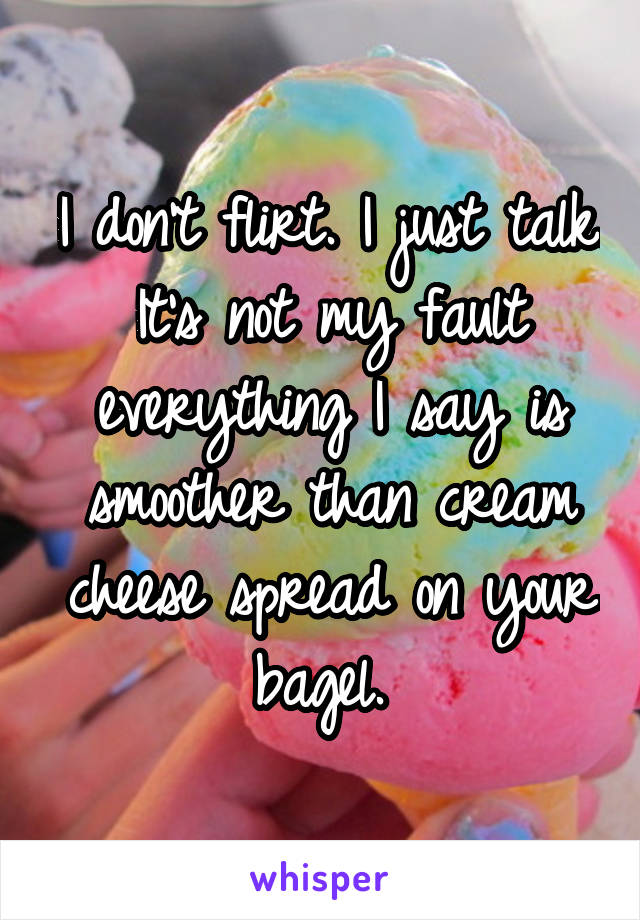 I don't flirt. I just talk. It's not my fault everything I say is smoother than cream cheese spread on your bagel.