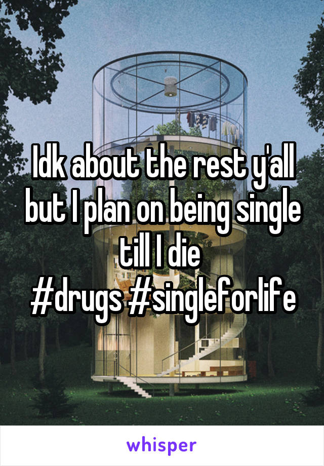 Idk about the rest y'all but I plan on being single till I die  #drugs #singleforlife