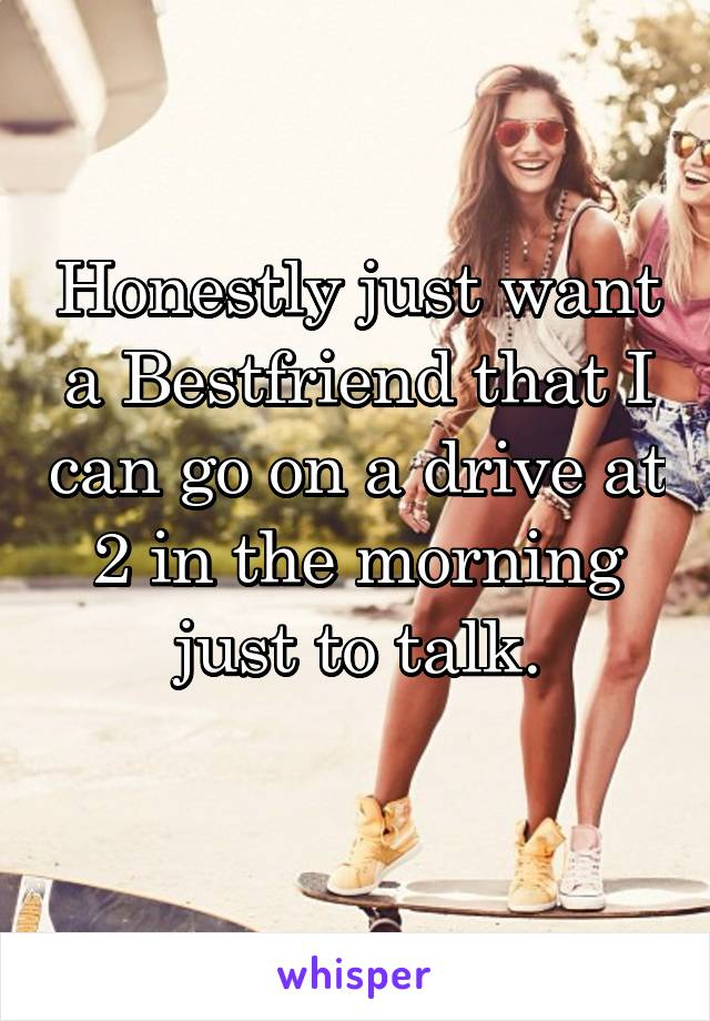 Honestly just want a Bestfriend that I can go on a drive at 2 in the morning just to talk.