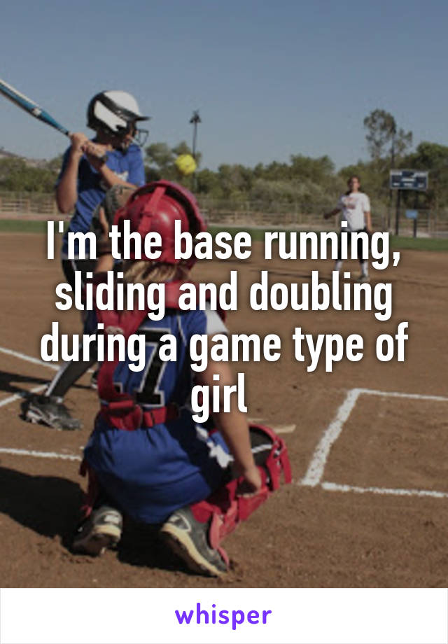 I'm the base running, sliding and doubling during a game type of girl